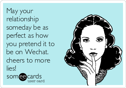 May your relationship someday be as perfect as how you pretend it to be on Wechat. cheers to more lies!