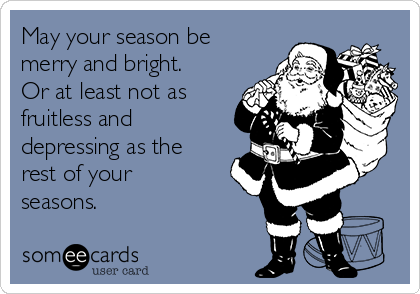 May your season be merry and bright. Or at least not as fruitless and depressing as the rest of your seasons.