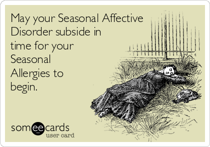 May your Seasonal Affective Disorder subside in time for your Seasonal Allergies to begin.