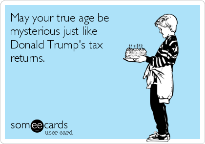 May your true age be  mysterious just like Donald Trump's tax returns.