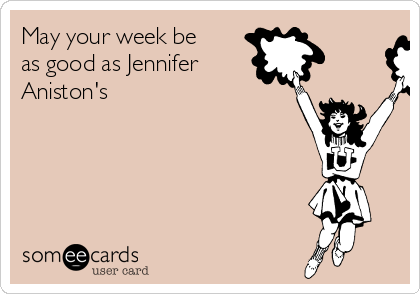 May your week be as good as Jennifer Aniston's