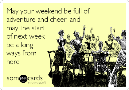 May your weekend be full of adventure and cheer, and may the start of next week be a long ways from here.