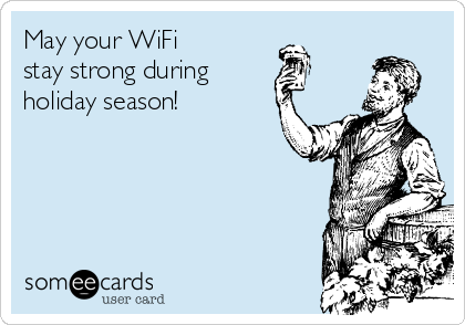 May your WiFi  stay strong during  holiday season!