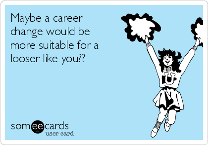 Maybe a career change would be more suitable for a looser like you??