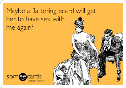 Maybe a flattering ecard will get her to have sex with me again?
