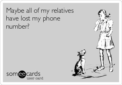 Maybe all of my relatives have lost my phone number?