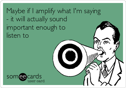 Maybe if I amplify what I'm saying - it will actually sound important enough to listen to