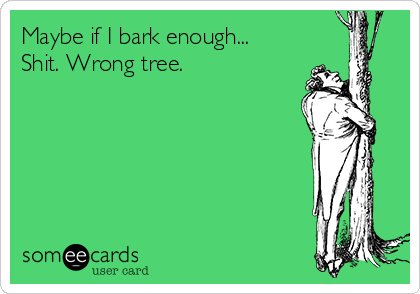 Maybe if I bark enough... Shit. Wrong tree.