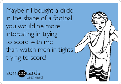 Maybe if I bought a dildo in the shape of a football you would be more interesting in trying to score with me than watch men in tights trying to score!