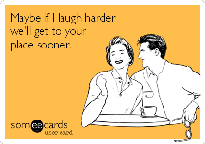 Maybe if I laugh harder we'll get to your place sooner.