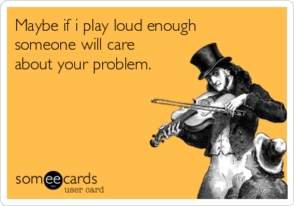 Maybe if i play loud enough someone will care about your problem.