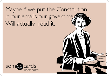 Maybe if we put the Constitution in our emails our government  Will actually  read it.