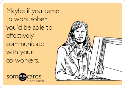 Maybe if you came to work sober, you'd be able to effectively communicate with your co-workers.