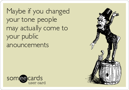 Maybe if you changed your tone people may actually come to your public anouncements