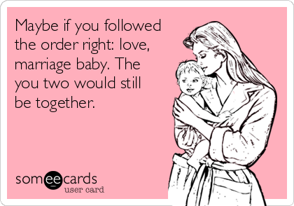 Maybe if you followed the order right: love, marriage baby. The you two would still be together.