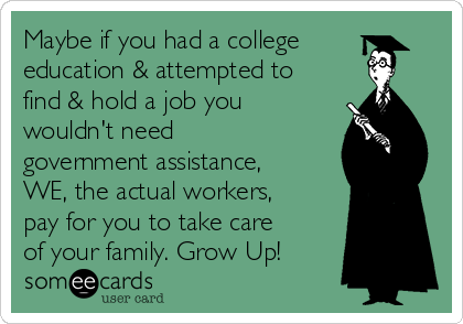 Maybe if you had a college education & attempted to find & hold a job you wouldn't need government assistance, WE, the actual workers, pay for you to take care of your family. Grow Up!