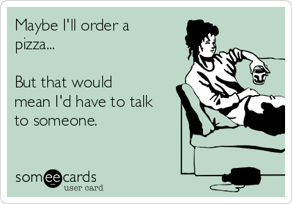 Maybe I'll order a pizza...  But that would mean I'd have to talk to someone.