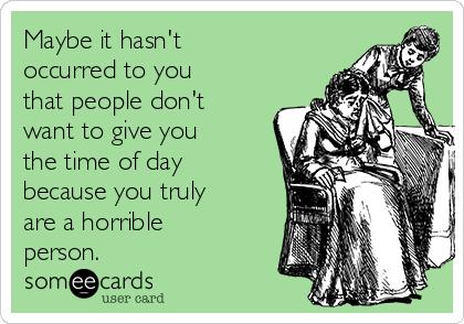 Maybe it hasn't occurred to you that people don't want to give you the time of day because you truly are a horrible person.