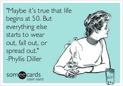 """""""Maybe it's true that life begins at 50. But everything else starts to wear out, fall out, or spread out."""" -Phyllis Diller"""