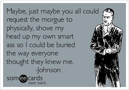 Maybe, just maybe you all could request the morgue to physically, shove my head up my own smart ass so I could be buried the way everyone thought they knew me.                   -Johnson