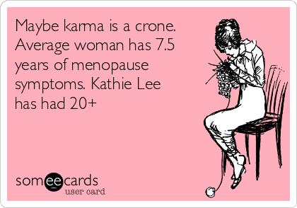 Maybe karma is a crone. Average woman has 7.5 years of menopause symptoms. Kathie Lee has had 20+