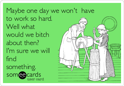 Maybe one day we won't  have to work so hard. Well what would we bitch about then? I'm sure we will find something.