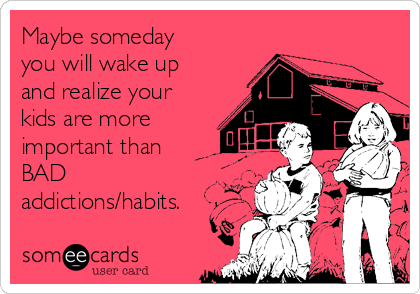 Maybe someday you will wake up and realize your kids are more important than BAD addictions/habits.