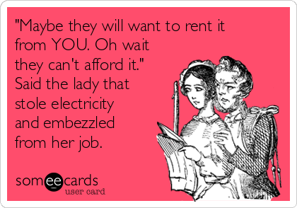 """""""Maybe they will want to rent it from YOU. Oh wait they can't afford it."""" Said the lady that stole electricity and embezzled from her job."""