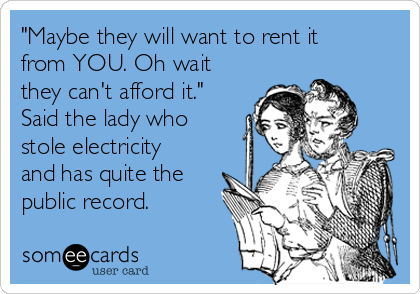 """""""Maybe they will want to rent it from YOU. Oh wait they can't afford it."""" Said the lady who stole electricity and has quite the public record."""