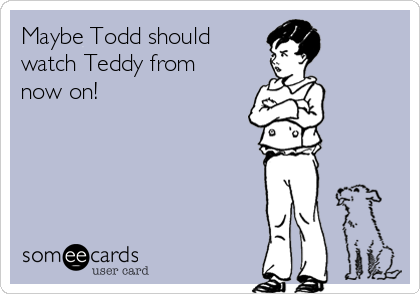 Maybe Todd should watch Teddy from now on!