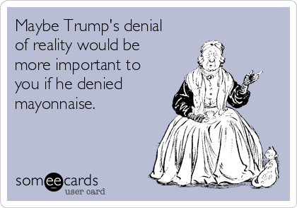 Maybe Trump's denial of reality would be more important to you if he denied mayonnaise.