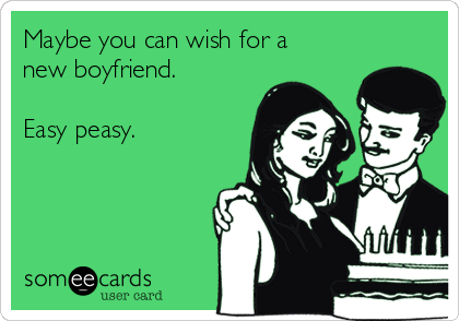 Maybe you can wish for a new boyfriend.  Easy peasy.