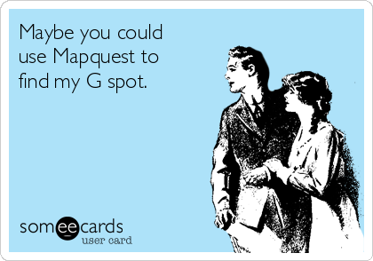 Maybe you could use Mapquest to find my G spot.