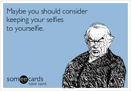 Maybe you should consider keeping your selfies to yourselfie.