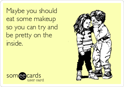 Maybe you should eat some makeup so you can try and be pretty on the inside.