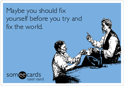 Maybe you should fix yourself before you try and fix the world.