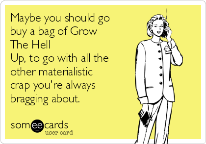 Maybe you should go buy a bag of Grow The Hell  Up, to go with all the other materialistic crap you're always bragging about.