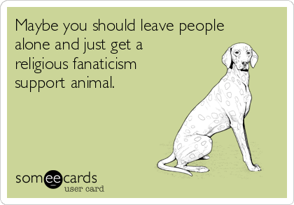 Maybe you should leave people alone and just get a religious fanaticism support animal.
