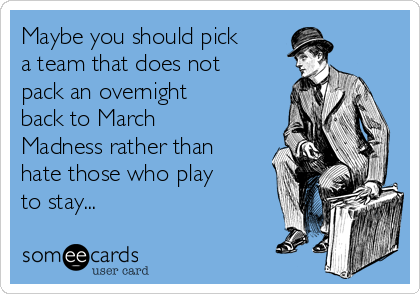 Maybe you should pick a team that does not pack an overnight back to March Madness rather than hate those who play to stay...