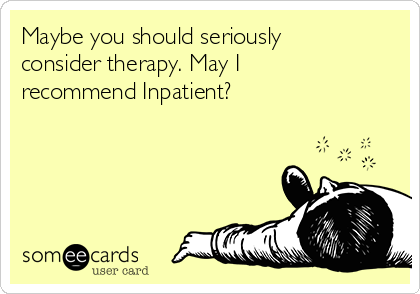 Maybe you should seriously consider therapy. May I recommend Inpatient?