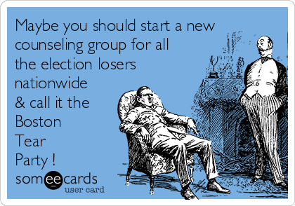 Maybe you should start a new counseling group for all the election losers nationwide & call it the Boston  Tear Party !