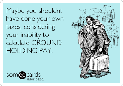 Maybe you shouldnt have done your own taxes, considering your inability to calculate GROUND HOLDING PAY.