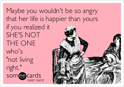 """Maybe you wouldn't be so angry that her life is happier than yours if you realized it SHE'S NOT THE ONE who's """"not living right."""""""