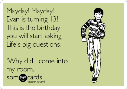 "Mayday! Mayday!   Evan is turning 13!        This is the birthday you will start asking Life's big questions.        ""Why did I come into        my room."