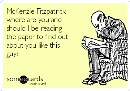 McKenzie Fitzpatrick where are you and should I be reading the paper to find out about you like this guy?