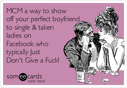 MCM a way to show off your perfect boyfriend to single & taken ladies on Facebook who typically Just Don't Give a Fuck!