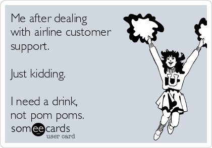 Me after dealing  with airline customer support.    Just kidding.    I need a drink,  not pom poms.