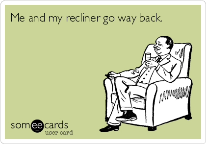Me and my recliner go way back.