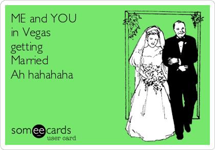 ME and YOU  in Vegas  getting  Married  Ah hahahaha
