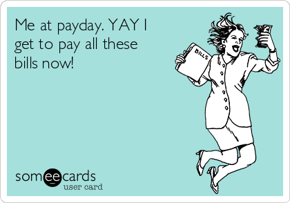Me at payday. YAY I get to pay all these bills now!